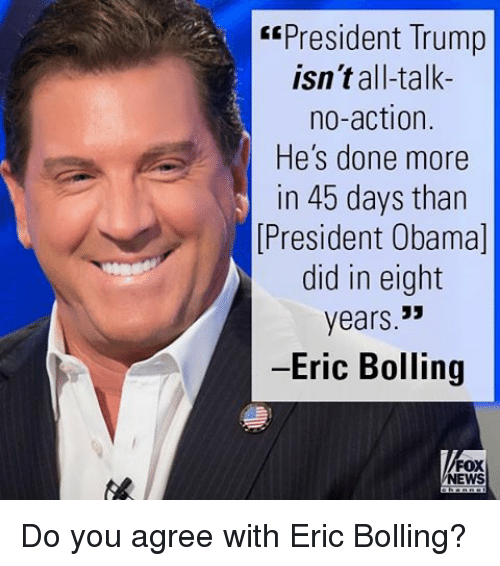 Memes, Fox News, and 🤖: President Trump  isn't all-talk-  no action.  He's done more  in 45 days than  N President Obama  did in eight  years  -Eric Bolling  FOX  NEWS Do you agree with Eric Bolling?