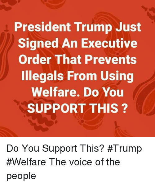 The Voice, Trump, and Voice: President Trump Just  Signed An Executive  Order That Prevents  Illegals From Using  Welfare. Do You  SUPPORT THIS ? Do You Support This? #Trump #Welfare The voice of the people