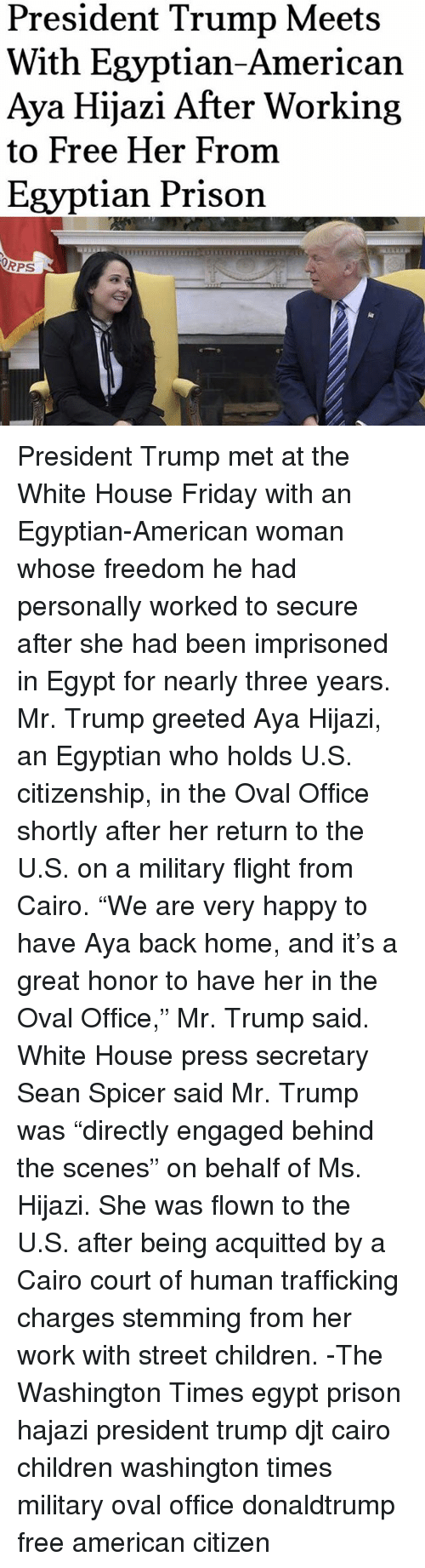 """Children, Friday, and Memes: President Trump Meets  With Egyptian-American  Aya Hijazi After Working  to Free Her From  Egyptian Prison  ORPS President Trump met at the White House Friday with an Egyptian-American woman whose freedom he had personally worked to secure after she had been imprisoned in Egypt for nearly three years. Mr. Trump greeted Aya Hijazi, an Egyptian who holds U.S. citizenship, in the Oval Office shortly after her return to the U.S. on a military flight from Cairo. """"We are very happy to have Aya back home, and it's a great honor to have her in the Oval Office,"""" Mr. Trump said. White House press secretary Sean Spicer said Mr. Trump was """"directly engaged behind the scenes"""" on behalf of Ms. Hijazi. She was flown to the U.S. after being acquitted by a Cairo court of human trafficking charges stemming from her work with street children. -The Washington Times egypt prison hajazi president trump djt cairo children washington times military oval office donaldtrump free american citizen"""