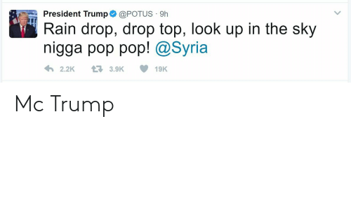 Pop, Rain, and Syria: President Trump@POTUS 9h  Rain drop, drop top, look up in the sky  nigga pop pop! @Syria  2.2K3.9K19K Mc Trump