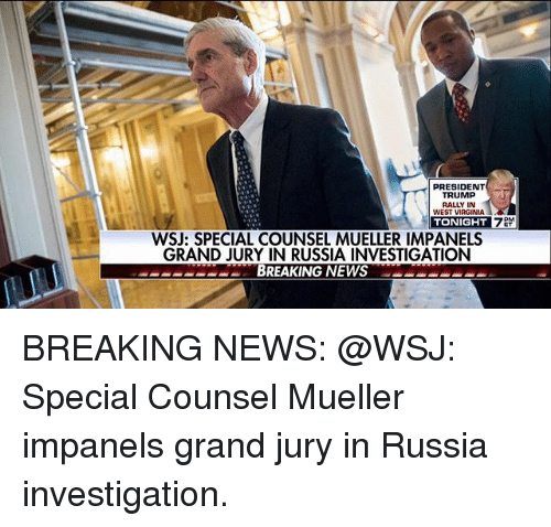 Memes, News, and Breaking News: PRESIDENT  TRUMP  RALLY IN  WEST VIRGINIA  TONIGHT  WSJ: SPECIAL COUNSEL MUELLER IMPANELS  GRAND JURY IN RUSSIA INVESTIGATION  eeERSDBREAKING NEWSCECCC BREAKING NEWS: @WSJ: Special Counsel Mueller impanels grand jury in Russia investigation.