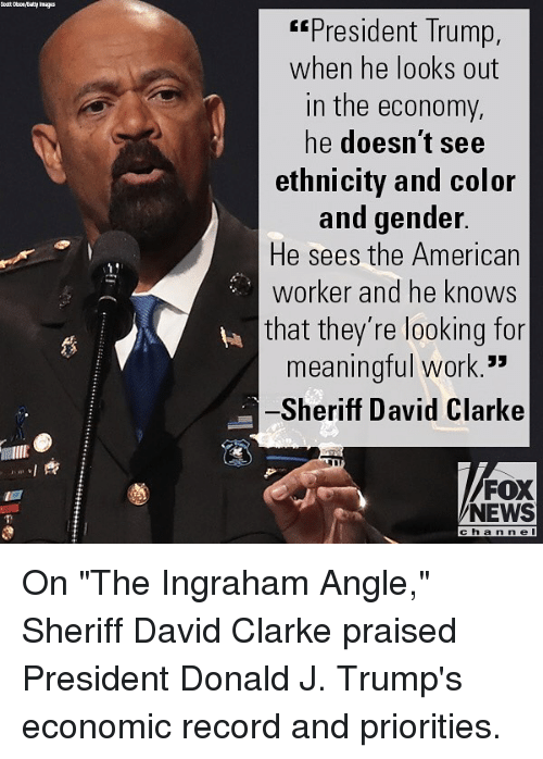 "Memes, News, and Work: President Trump,  when he looks out  in the economy,  he doesn't see  ethnicity and color  and gender  He sees the American  worker and he knows  that they're looking for  meaningful work.  Sheriff David Clarke  蘿  FOX  NEWS  cha n ne On ""The Ingraham Angle,"" Sheriff David Clarke praised President Donald J. Trump's economic record and priorities."