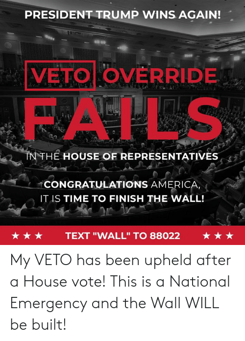 "America, Congratulations, and House: PRESIDENT TRUMP WINS AGAIN!  VETO OVERRIDE  FAILS  NTHE HOUSE OF REPRESENTATIVES  CONGRATULATIONS AMERICA  IT IS TIME TO FINISH THE WALL!  ★★★  TEXT ""WALL"" TO 88022  ★★★ My VETO has been upheld after a House vote! This is a National Emergency and the Wall WILL be built!"