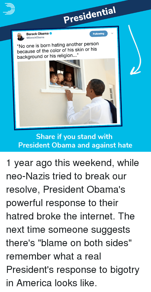 """America, Internet, and Memes: Presidential  Barack Obama  Following  No one is born hating another person  because of the color of his skin or his  background or his religion...""""  Share if you stand with  President Obama and against hate 1 year ago this weekend, while neo-Nazis tried to break our resolve, President Obama's powerful response to their hatred broke the internet.  The next time someone suggests there's """"blame on both sides"""" remember what a real President's response to bigotry in America looks like."""