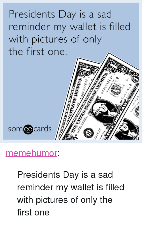 "Tumblr, Blog, and Http: Presidents Day is a sad  reminder my wallet is filled  with pictures of only  the first one.  someecards  ее <p><a href=""http://memehumor.tumblr.com/post/157485055255/presidents-day-is-a-sad-reminder-my-wallet-is"" class=""tumblr_blog"">memehumor</a>:</p>  <blockquote><p>Presidents Day is a sad reminder my wallet is filled with pictures of only the first one</p></blockquote>"