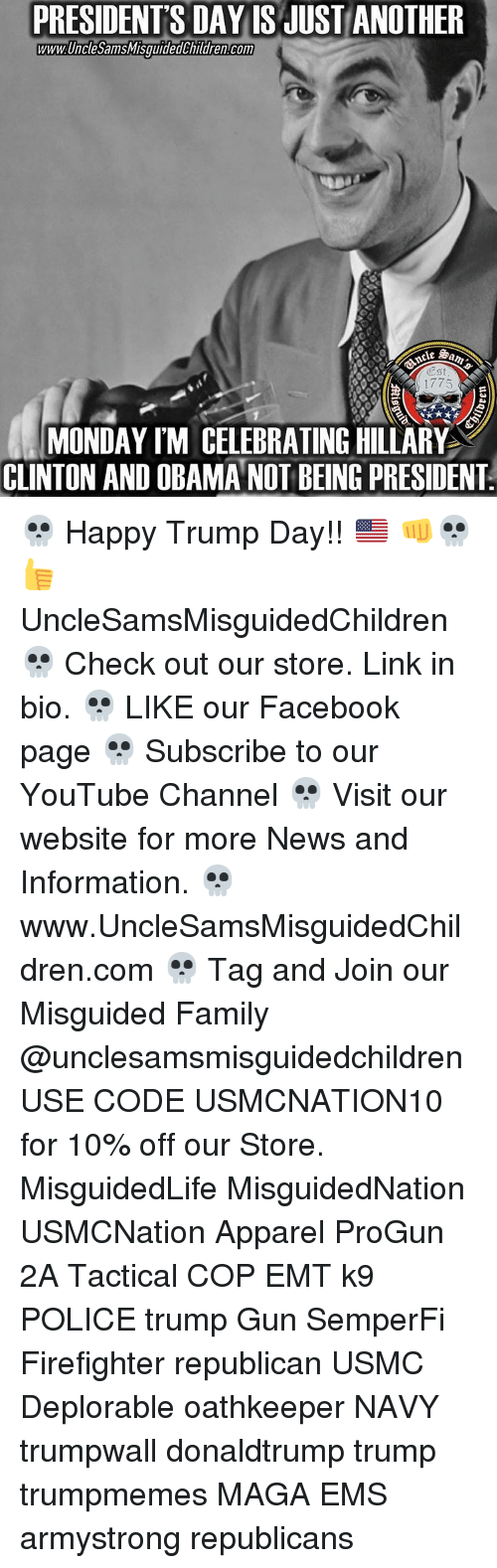 Facebook, Family, and Hillary Clinton: PRESIDENTS DAY IS JUST ANOTHER  WWWUncleSamsMisguidedChildrencom  1775  MONDAY IM CELEBRATING HILLARY  CLINTON AND OBAMA NOT BEING PRESIDENT 💀 Happy Trump Day!! 🇺🇸 👊💀👍 UncleSamsMisguidedChildren 💀 Check out our store. Link in bio. 💀 LIKE our Facebook page 💀 Subscribe to our YouTube Channel 💀 Visit our website for more News and Information. 💀 www.UncleSamsMisguidedChildren.com 💀 Tag and Join our Misguided Family @unclesamsmisguidedchildren USE CODE USMCNATION10 for 10% off our Store. MisguidedLife MisguidedNation USMCNation Apparel ProGun 2A Tactical COP EMT k9 POLICE trump Gun SemperFi Firefighter republican USMC Deplorable oathkeeper NAVY trumpwall donaldtrump trump trumpmemes MAGA EMS armystrong republicans