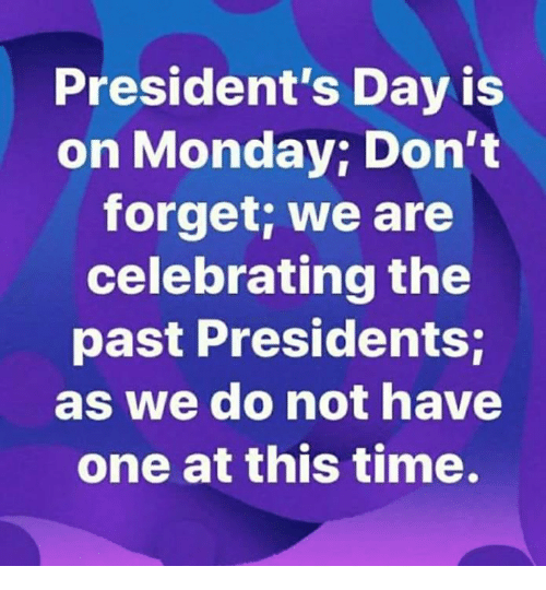 Presidents, Time, and Monday: President's Day is  on Monday; Don't  forget; we are  celebrating the  past Presidents;  as we do not have  one at this time.