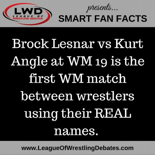 Memes, Wrestling, and Brock: presonts  L EAGUE OF  WRESTLING DEBATES  Brock Lesnar vs Kurt  Angle at WM 19 is the  first WM match  between wrestlers  using their REAL  names.  www.LeagueOfWrestlingDebates.com