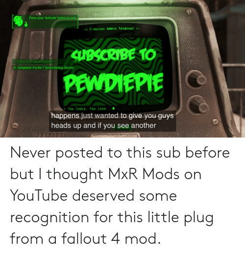 Fallout 4, youtube.com, and Fallout: Press your 'Activate button to exit  T-Series Admin Terminal -  Delete theSenes Channel  Completed: Fry the T-Series Backup Servers  You India, You Lose..a  happens just wanted to give you guys  heads up and if you see another Never posted to this sub before but I thought MxR Mods on YouTube deserved some recognition for this little plug from a fallout 4 mod.