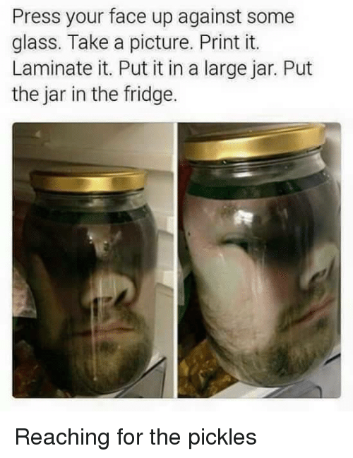 A Picture, Glass, and Fridge: Press your face up against some  glass. Take a picture. Print it.  Laminate it. Put it in a large jar. Put  the jar in the fridge. Reaching for the pickles