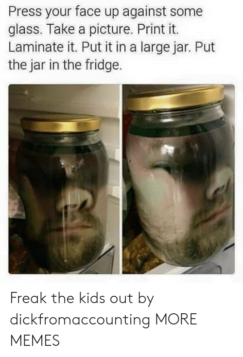 Dank, Memes, and Target: Press your face up against some  glass. Take a picture. Print it.  Laminate it. Put it in a large jar. Put  the jar in the fridge. Freak the kids out by dickfromaccounting MORE MEMES