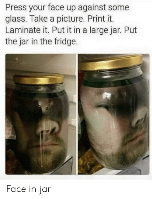 A Picture, Glass, and Fridge: Press your face up against some  glass. Take a picture. Print it.  Laminate it. Put it in a large jar. Put  the jar in the fridge. Face in jar