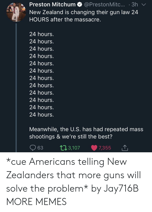 Dank, Guns, and Memes: Preston Mitchum @PrestonMitc....3h  New Zealand is changing their gun law 24  HOURS after the massacre  24 hours.  24 hours.  24 hours.  24 hours.  24 hours.  24 hours.  24 hours.  24 hours.  24 hours.  24 hours.  24 hours.  24 hours.  Meanwhile, the U.S. has had repeated mass  shootings & we're still the best?  63 t13,107 7,355  ,3,107 7,355 1 *cue Americans telling New Zealanders that more guns will solve the problem* by Jay716B MORE MEMES