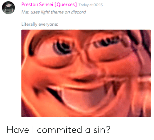 Today, Dank Memes, and Light: Preston Sensei [Querxes] Today at 00:15  Me: uses light theme on discord  Literally everyone: Have I commited a sin?