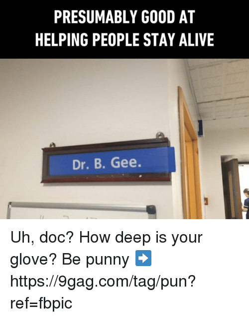 9gag, Alive, and Dank: PRESUMABLY GOOD AT  HELPING PEOPLE STAY ALIVE  Dr. B. Gee. Uh, doc? How deep is your glove?  Be punny ➡️ https://9gag.com/tag/pun?ref=fbpic