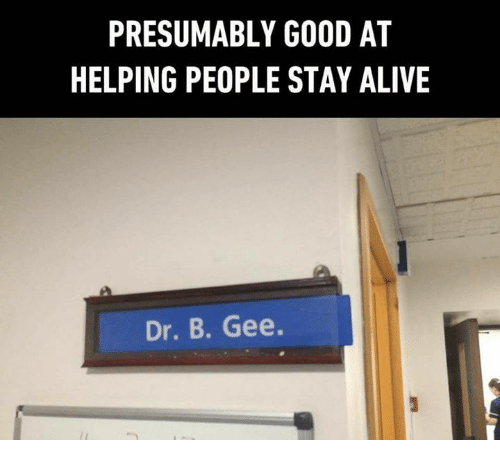 Alive, Memes, and Good: PRESUMABLY GOOD AT  HELPING PEOPLE STAY ALIVE  Dr. B. Gee.