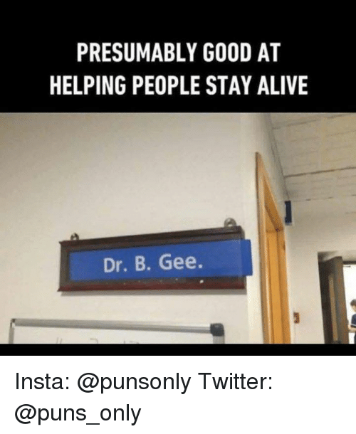 Alive, Puns, and Twitter: PRESUMABLY GOOD AT  HELPING PEOPLE STAY ALIVE  Dr. B. Gee. Insta: @punsonly Twitter: @puns_only
