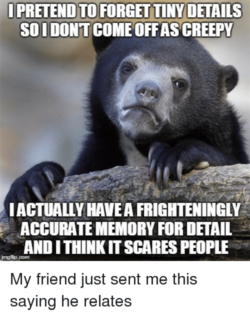 Iamverysmart, Friend, and Pretenders: PRETEND TO FORGETTINYDETAILS  SOIDONT  OFFASACREEPY  ACTUALLY HAVE AFRIGHTENINGLY  ACCURATE MEMORY FOR DETAIL  ITHINKITSCARES PEOPLE  ANDI My friend just sent me this saying he relates