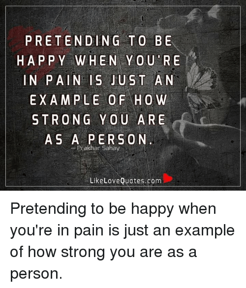 Pretending To Be Happy When You Re In Pain Is Just An Example Of How