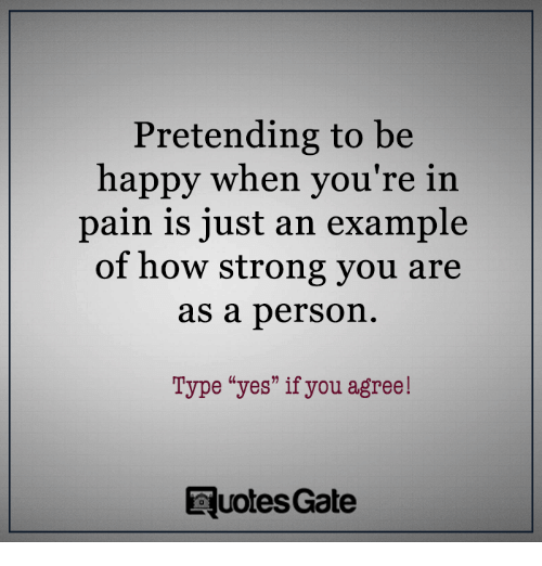 Pretending To Be Happy When Youre In Pain Is Just An Example Of How