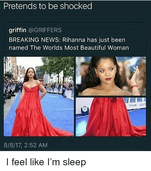 Beautiful, Memes, and News: Pretends to be shocked  griffin @GRIFFERS  BREAKING NEWS: Rihanna has just been  named The Worlds Most Beautiful Woman  8/8/17, 2:52 AM I feel like I'm sleep