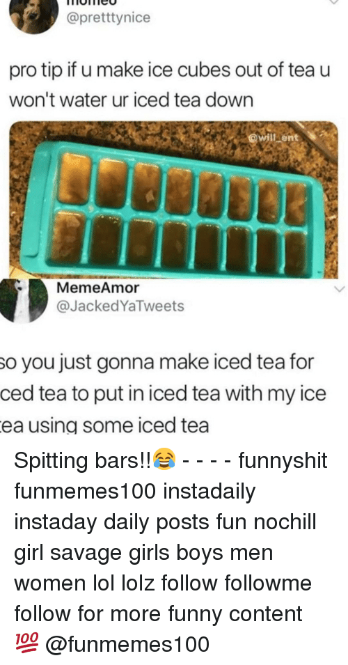 Funny, Girls, and Lol: @pretttynice  pro tip if u make ice cubes out of tea u  won't water ur iced tea down  MemeAmor  @JackedYaTweets  so you just gonna make iced tea for  ced tea to put in iced tea with my ice  ea using some iced tea Spitting bars!!😂 - - - - funnyshit funmemes100 instadaily instaday daily posts fun nochill girl savage girls boys men women lol lolz follow followme follow for more funny content 💯 @funmemes100