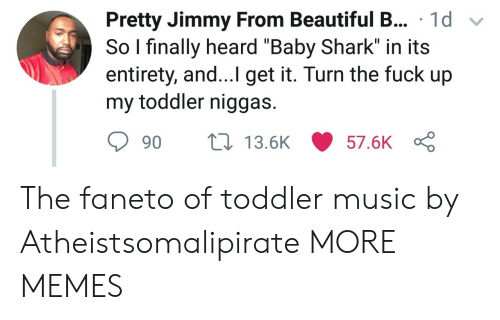 "Beautiful, Dank, and Memes: Pretty Jimmy From Beautiful B... 1d v  So l finally heard ""Baby Shark"" in its  entirety, and...I get it. Turn the fuck up  my toddler niggas.  90 ti 13.6K 57.6K The faneto of toddler music by Atheistsomalipirate MORE MEMES"