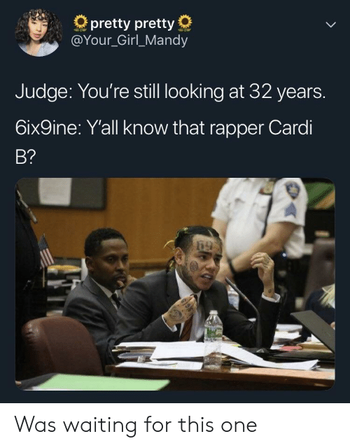 Girl, Your Girl, and Waiting...: pretty pretty  @Your_Girl_Mandy  Judge: You're still looking at 32 years.  6ix9ine: Yall know that rapper Cardi  B? Was waiting for this one
