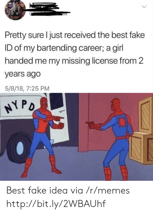 Fake, Memes, and Best: Pretty sure I just received the best fake  ID of my bartending career; a girl  handed me my missing license from 2  years ago  5/8/18, 7:25 PM  NY PO Best fake idea via /r/memes http://bit.ly/2WBAUhf