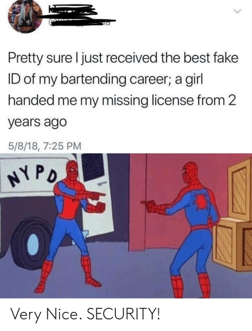 Fake, Best, and Girl: Pretty sure I just received the best fake  ID of my bartending career; a girl  handed me my missing license from 2  years ago  5/8/18, 7:25 PM  NY PO Very Nice. SECURITY!