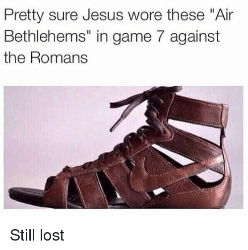 "Jesus, Memes, and Lost: Pretty sure Jesus wore these ""Air  Bethlehems"" in game 7 against  the Romans Still lost"