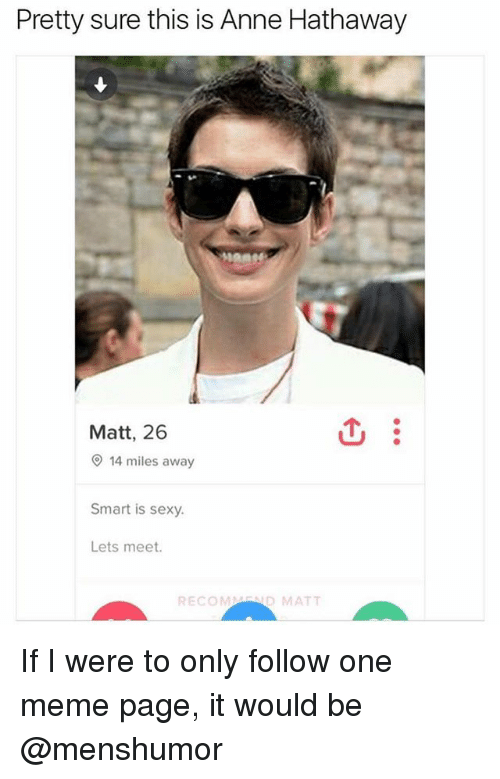 Funny, Meme, and Sexy: Pretty sure this is Anne Hathaway  Matt, 26  14 miles away  Smart is sexy.  Lets meet.  RECOMMEND MAT If I were to only follow one meme page, it would be @menshumor