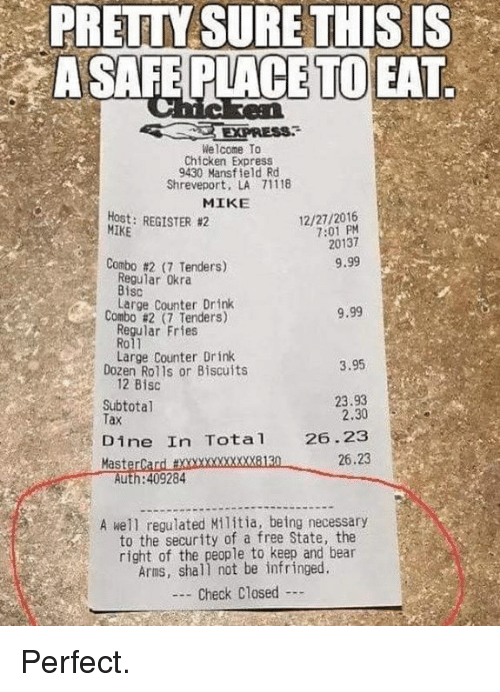 MasterCard, Memes, and Militia: PRETTY SURE THISIS  A SAFE PLACE TO EAT  Welcome To  Chicken Express  9430 Mansfield Rd  Shreveport, LA 71118  MIKE  Host: REGISTER #2  MIKE  12/27/2016  7:01 PM  20137  Combo #217 Tenders)  9.99  Regular Okra  Bisc  Large Counter Drink  Combo #2 (7 Tenders)  9.99  Regular Fries  Roll  Large Counter Drink  Dozen Rolls or Biscuits  3.95  12 Bisc  Subtotal  Tax  23.93  2.30  Dine In Tota 26.23  26.23  MasterCard txxxxxxxxxxxx8130  Auth:409284  A well regulated Militia, being necessary  to the security of a free State, the  right of the people to keep and bear  Arms, shall not be infringed  - Check Closed Perfect.