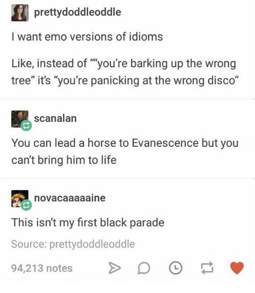 "Emo, Evanescence, and Life: prettydoddleoddle  I want emo versions of idioms  Like, instead of ""you're barking up the wrong  tree"" it's ""you're panicking at the wrong disco""  scanalan  You can lead a horse to Evanescence but you  can't bring him to life  novacaaaaaine  This isn't my first black parade  Source: prettydoddleoddle  94,213 notes > DO"