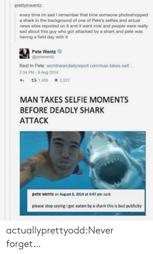 Bad, News, and Selfie: prettyinwentz:  every time im sad I remember that time someone photoshopped  a shark in the background of one of Pete's selfies and actual  news sites reported on it and it went viral and people were really  sad about this guy who got attacked by a shark and pete was  having a field day with it  Pete Wentz  @petewentz  Rest In Pete: worldnewsdailyreport.com/man-takes-self.  2:34 PM-8 Aug 2014  ht3 1,456 2,221  MAN TAKES SELFIE MOMENTS  BEFORE DEADLY SHARK  ATTACK  pete wentz on August 8, 2014 at 4:47 pm said  please stop saying i got eaten by a shark this is bad publicity actuallyprettyodd:Never forget…