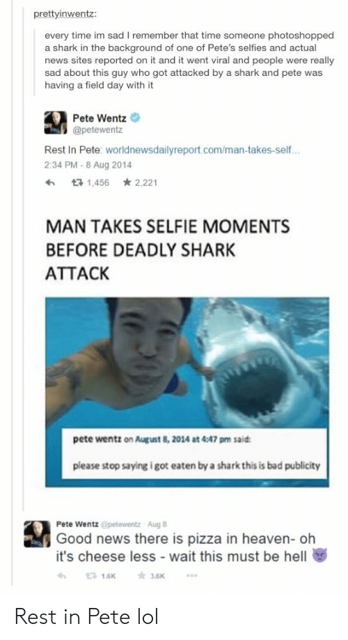 Bad, Heaven, and Lol: prettyinwentz:  every time im sad I remember that time someone photoshopped  a shark in the background of one of Pete's selfies and actual  news sites reported on it and it went viral and people were really  sad about this guy who got attacked by a shark and pete was  having a field day with it  Pete Wentz  @petewentz  Rest In Pete: worldnewsdailyreport.com/man-takes-self..  2:34 PM-8 Aug 2014  1456 2.221  MAN TAKES SELFIE MOMENTS  BEFORE DEADLY SHARK  ATTACK  pete wentz on August 8, 2014 at 4:47 pm said  please stop saying i got eaten by a shark this is bad publicity  Pete Wentz@petewentz  Aug 8  Good news there is pizza in heaven- oh  it's cheese less - wait this must be hell  3.6K  3 16K Rest in Pete lol