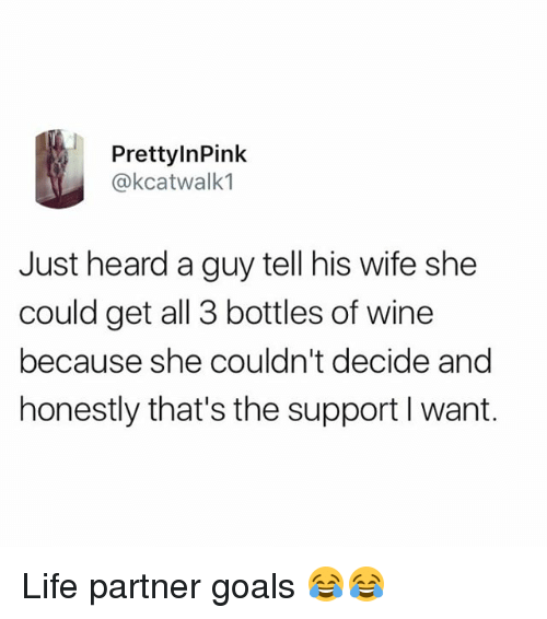 Goals, Life, and Memes: PrettylnPink  @kcatwalk1  Just heard a guy tell his wife she  could get all 3 bottles of wine  because she couldn't decide and  honestly that's the support I want. Life partner goals 😂😂