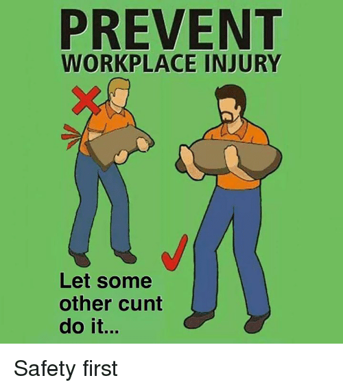 Memes, Cunt, and 🤖: PREVENT  WORKPLACE INJURY  Let some  other cunt  do it... Safety first