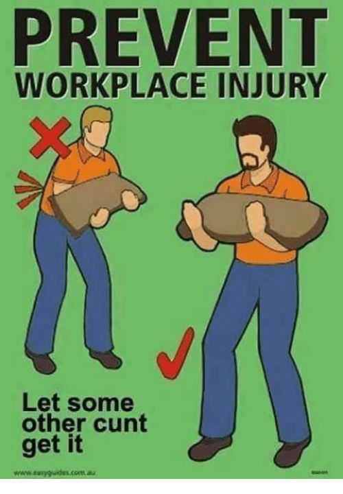 PREVENT WORKPLACE INJURY Let Some Other Cunt Get It Wwweasy Gudus
