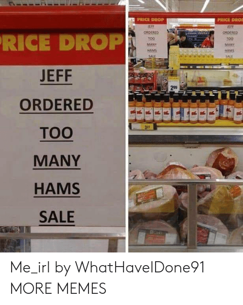 Anaconda, Dank, and Memes: PRICE DROP  PRICE DROİ  ORDERED  T00  MANY  HAMS  SALE  RICE DROP  JEFF  ORDERED  TOO  MANY  HAMS  SALE  100  MANY  HAMS  299  322 Me_irl by WhatHaveIDone91 MORE MEMES
