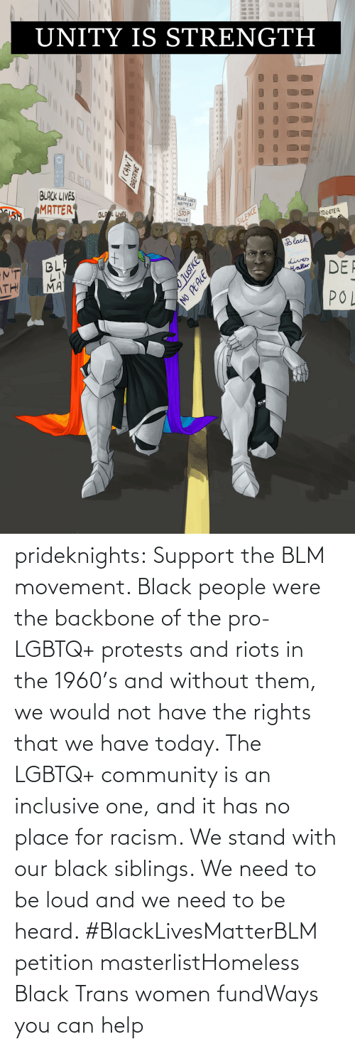 Black Lives Matter, Black Lives Matter, and Community: prideknights:  Support the BLM movement. Black people were the backbone of the pro-LGBTQ+ protests and riots in the 1960's and without them, we would not have the rights that we have today. The LGBTQ+ community is an inclusive one, and it has no place for racism. We stand with our black siblings. We need to be loud and we need to be heard. #BlackLivesMatterBLM petition masterlistHomeless Black Trans women fundWays you can help