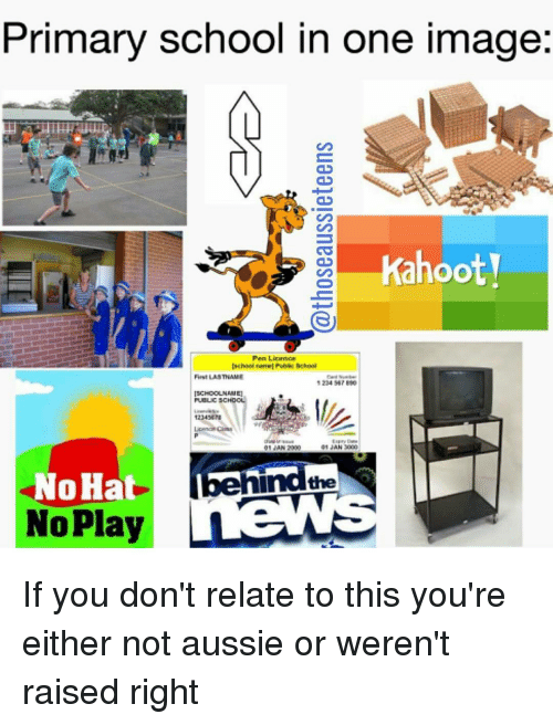 Memes, Aussie, and Aussies: Primary school in one image  Kahooty  Pen Licence  Ischool ubic School  First LASTNAME  1224 567890  ISCHOOLNAME1  PUBLIC SCHOOL  12345S  01 AN 3000  01 AN 2000  hind the  oHat  No Play If you don't relate to this you're either not aussie or weren't raised right