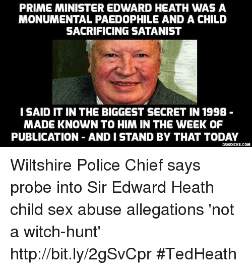 Memes, Hunting, and Chiefs: PRIME MINISTER EDWARD HEATH WAS A  MONUMENTAL PAEDOPHILE AND A CHILD  SACRIFICING SATANIST  I SAID IT IN THE BIGGEST SECRET IN 199B  MADE KNOWN TO HIM IN THE WEEK OF  PUBLICATION ANDI STAND BY THAT TODAY  DAVIDICKE.COM Wiltshire Police Chief says probe into Sir Edward Heath child sex abuse allegations 'not a witch-hunt' http://bit.ly/2gSvCpr #TedHeath