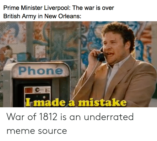 Meme, Phone, and Army: Prime Minister Liverpool: The war is over  British Army in New Orleans:  Phone  Imadeá mistake War of 1812 is an underrated meme source
