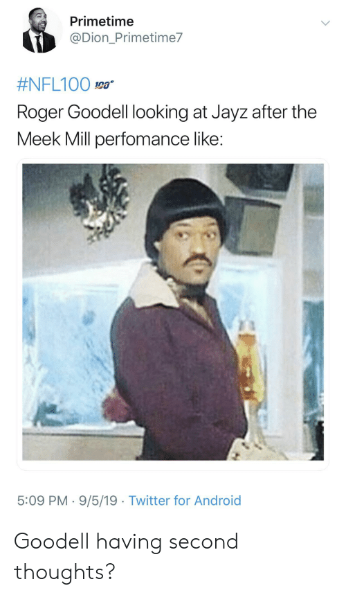 Android, Blackpeopletwitter, and Funny: Primetime  @Dion_Primetime7  #NFL100 0a  Roger Goodell looking at Jayz after the  Meek Mill perfomance like:  5:09 PM 9/5/19 Twitter for Android Goodell having second thoughts?