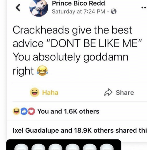 """Advice, Be Like, and Prince: Prince Bico Redd  Saturday at 7:24 PM  Crackheads give the best  advice """"DONT BE LIKE ME""""  You absolutely goddamn  right  Share  Haha  You and 1.6K others  Ixel Guadalupe and 18.9K others shared thi"""