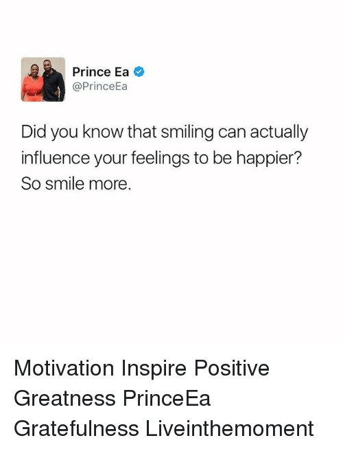 Memes, Prince, and Smile: Prince Ea  @Prince  Did you know that smiling can actually  influence your feelings to be happier?  So smile more Motivation Inspire Positive Greatness PrinceEa Gratefulness Liveinthemoment
