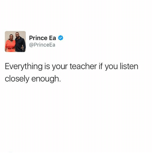 Memes, Prince, and Teacher: Prince Ea  Prince Ea  Everything is your teacher if you listen  closely enough