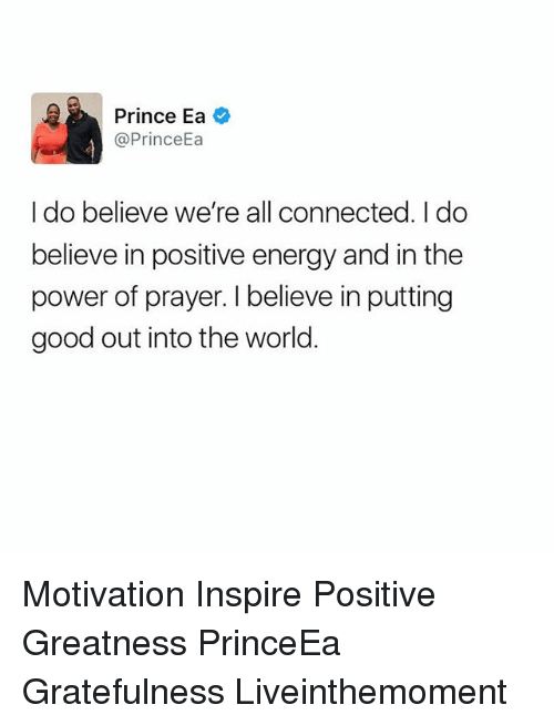 Energy, Memes, and Prince: Prince Ea  @Prince  I do believe we're all connected. I do  believe in positive energy and in the  power of prayer. I believe in putting  good out into the world Motivation Inspire Positive Greatness PrinceEa Gratefulness Liveinthemoment