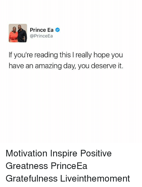 Memes, Prince, and Amazing: Prince Ea  @Prince  If you're reading this l really hope you  have an amazing day, you deserve it. Motivation Inspire Positive Greatness PrinceEa Gratefulness Liveinthemoment